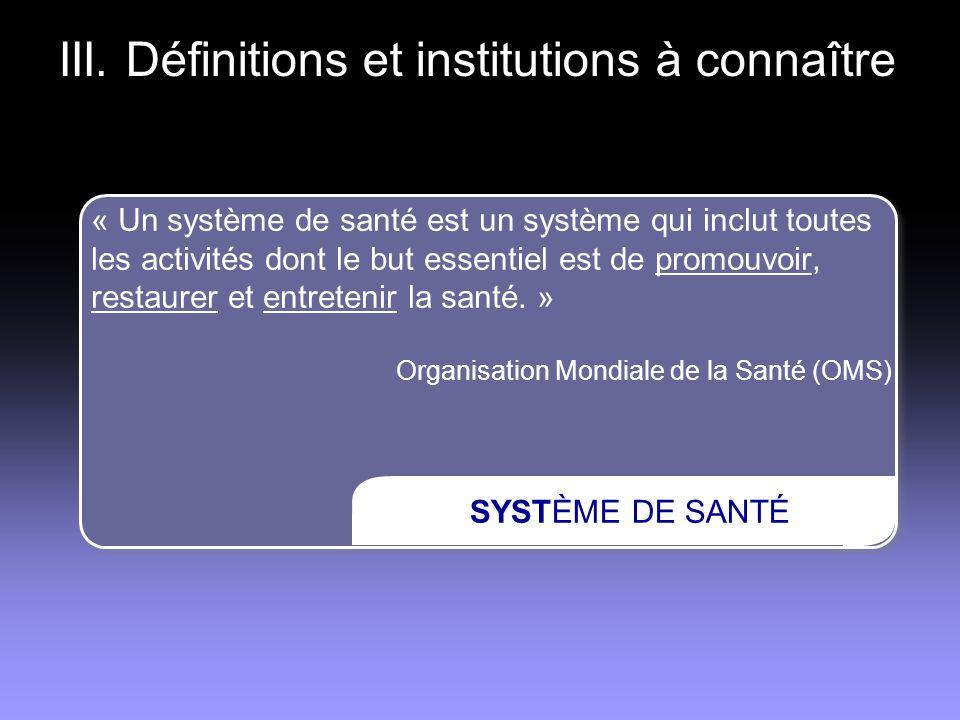 III. Définitions et institutions à connaître SYSTÈME DE SANTÉ « Un système de santé est un système qui inclut toutes les activités dont le but essenti