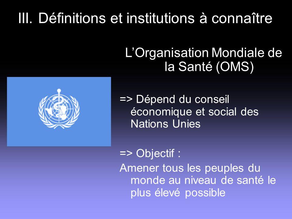III. Définitions et institutions à connaître LOrganisation Mondiale de la Santé (OMS) => Dépend du conseil économique et social des Nations Unies => O