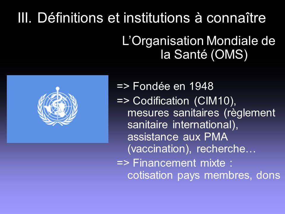 III. Définitions et institutions à connaître LOrganisation Mondiale de la Santé (OMS) => Fondée en 1948 => Codification (CIM10), mesures sanitaires (r