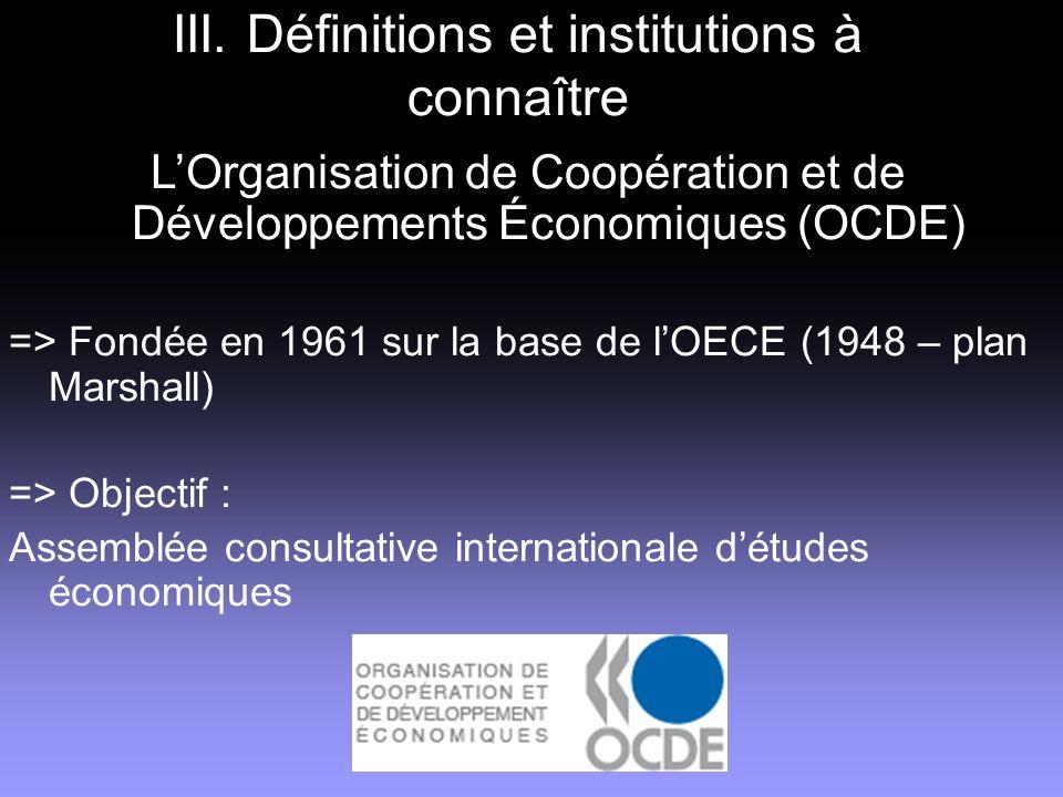 III. Définitions et institutions à connaître LOrganisation de Coopération et de Développements Économiques (OCDE) => Fondée en 1961 sur la base de lOE
