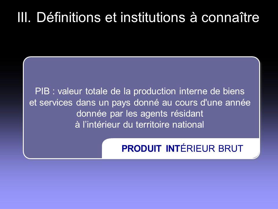III. Définitions et institutions à connaître PIB : valeur totale de la production interne de biens et services dans un pays donné au cours d'une année