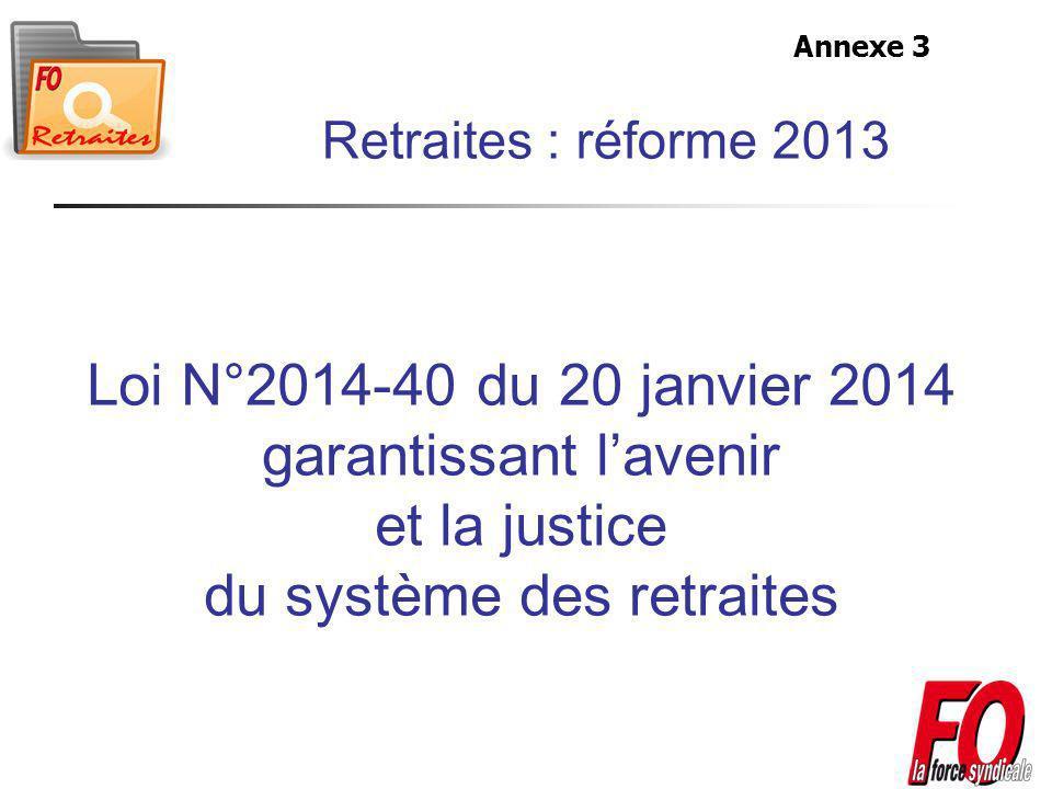 Loi N°2014-40 du 20 janvier 2014 garantissant lavenir et la justice du système des retraites Retraites : réforme 2013 Annexe 3
