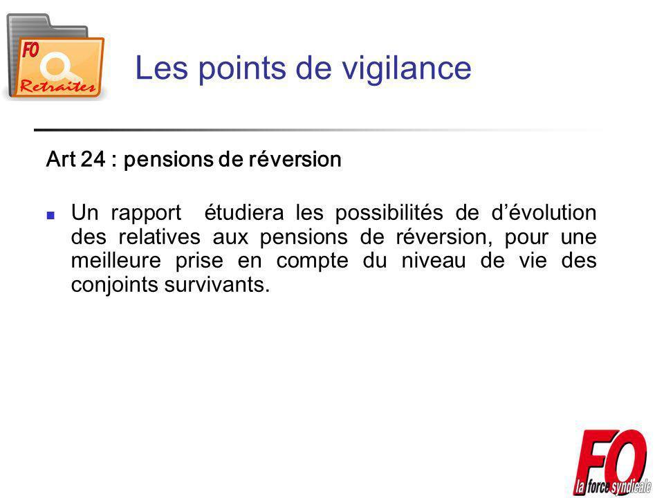 Les points de vigilance Art 24 : pensions de réversion Un rapport étudiera les possibilités de dévolution des relatives aux pensions de réversion, pour une meilleure prise en compte du niveau de vie des conjoints survivants.
