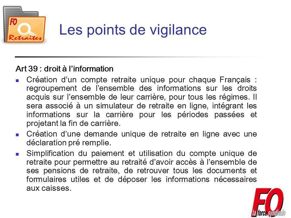 Les points de vigilance Art 39 : droit à linformation Création dun compte retraite unique pour chaque Français : regroupement de lensemble des informations sur les droits acquis sur lensemble de leur carrière, pour tous les régimes.