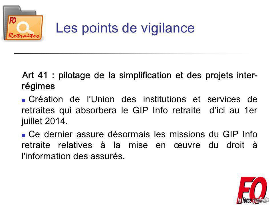 Les points de vigilance Art 41 : pilotage de la simplification et des projets inter- régimes Création de lUnion des institutions et services de retraites qui absorbera le GIP Info retraite dici au 1er juillet 2014.
