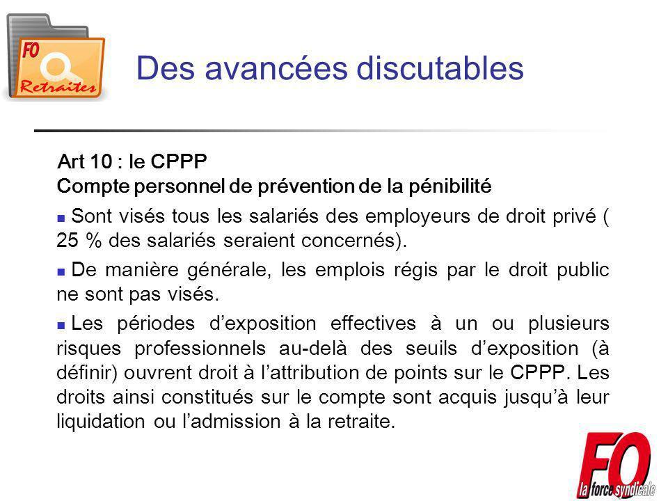 Des avancées discutables Art 10 : le CPPP Compte personnel de prévention de la pénibilité Sont visés tous les salariés des employeurs de droit privé ( 25 % des salariés seraient concernés).