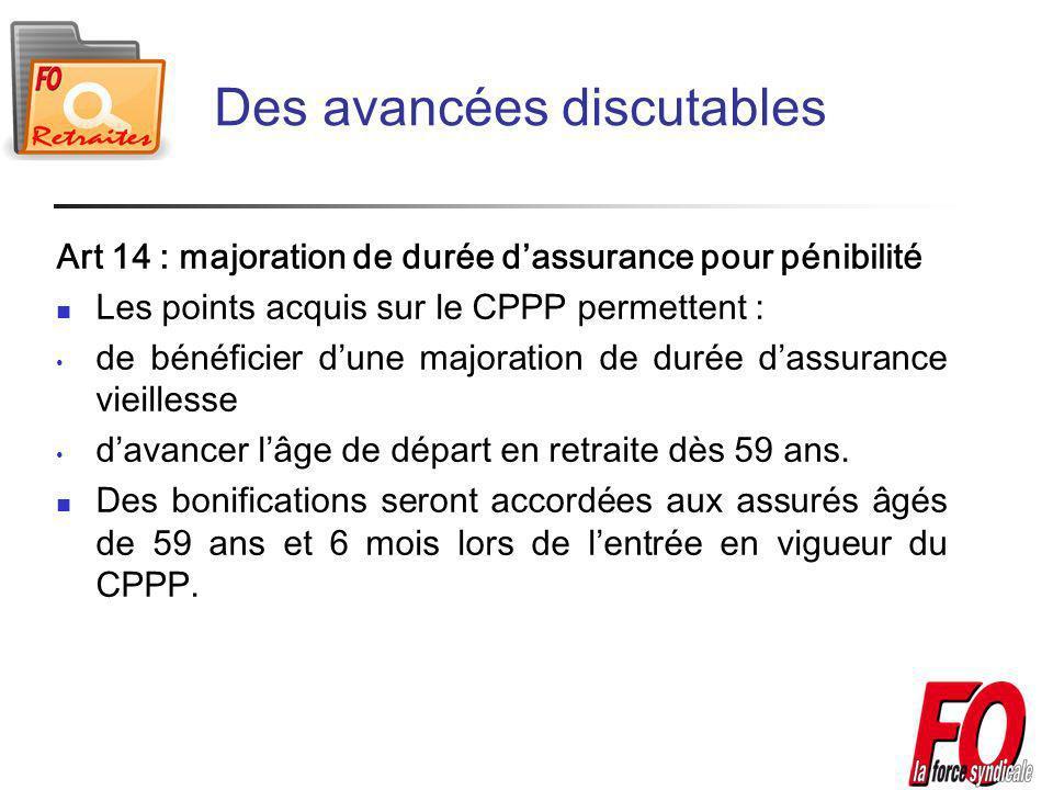 Des avancées discutables Art 14 : majoration de durée dassurance pour pénibilité Les points acquis sur le CPPP permettent : de bénéficier dune majoration de durée dassurance vieillesse davancer lâge de départ en retraite dès 59 ans.