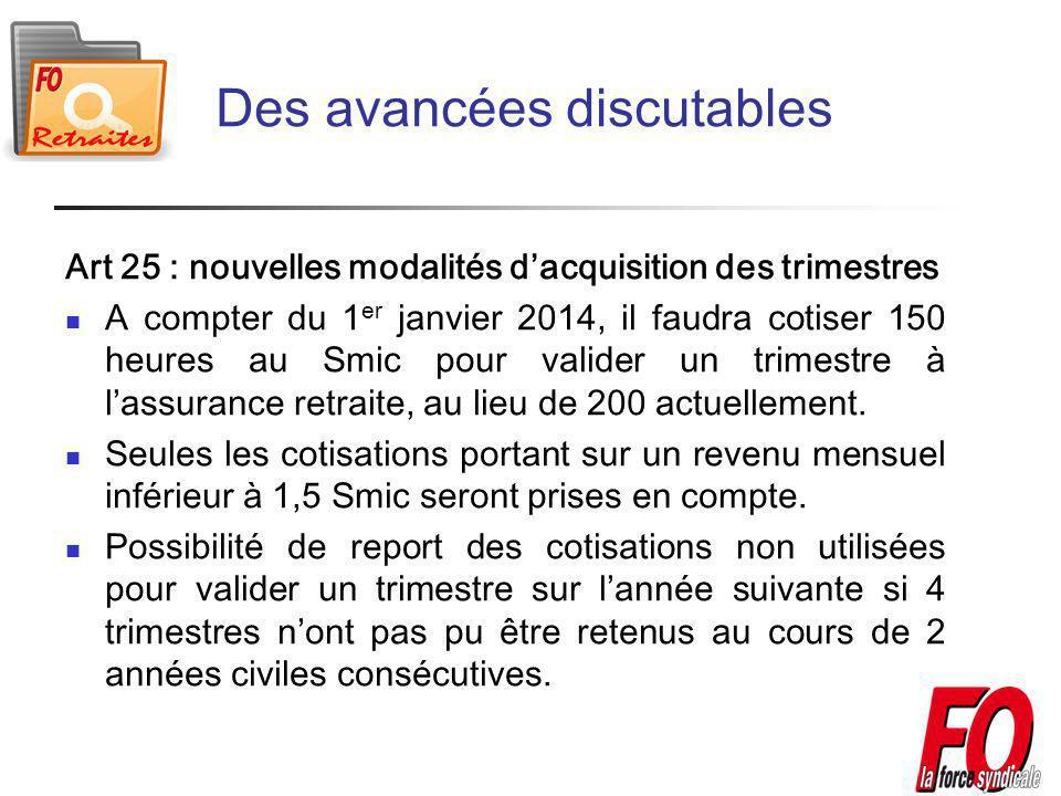 Des avancées discutables Art 25 : nouvelles modalités dacquisition des trimestres A compter du 1 er janvier 2014, il faudra cotiser 150 heures au Smic pour valider un trimestre à lassurance retraite, au lieu de 200 actuellement.