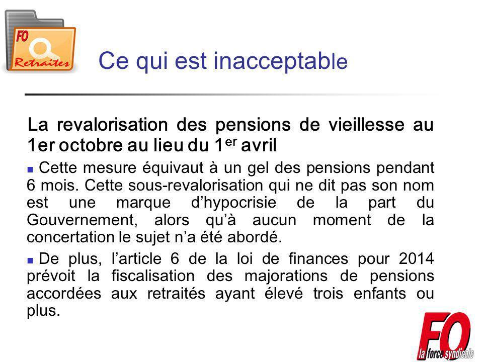 Ce qui est inacceptab le La revalorisation des pensions de vieillesse au 1er octobre au lieu du 1 er avril Cette mesure équivaut à un gel des pensions pendant 6 mois.