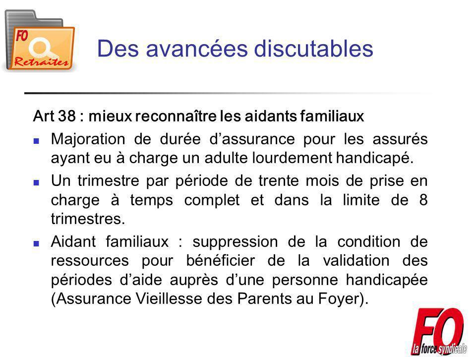 Des avancées discutables Art 38 : mieux reconnaître les aidants familiaux Majoration de durée dassurance pour les assurés ayant eu à charge un adulte lourdement handicapé.