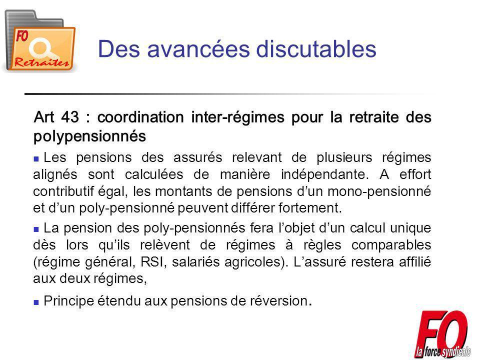Des avancées discutables Art 43 : coordination inter-régimes pour la retraite des polypensionnés Les pensions des assurés relevant de plusieurs régimes alignés sont calculées de manière indépendante.