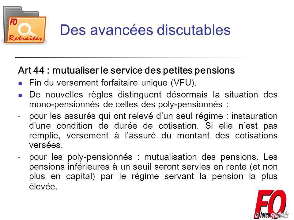 Des avancées discutables Art 44 : mutualiser le service des petites pensions Fin du versement forfaitaire unique (VFU).