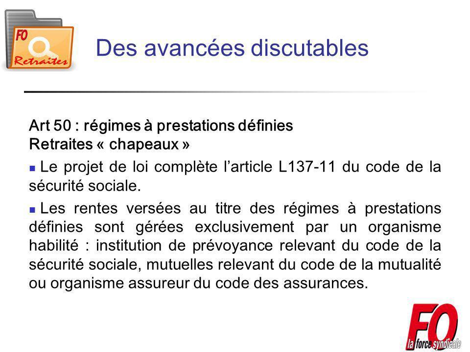Des avancées discutables Art 50 : régimes à prestations définies Retraites « chapeaux » Le projet de loi complète larticle L137-11 du code de la sécurité sociale.