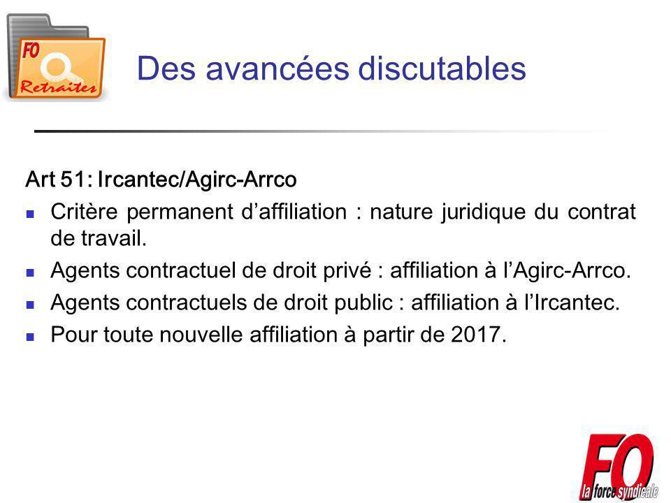 Des avancées discutables Art 51: Ircantec/Agirc-Arrco Critère permanent daffiliation : nature juridique du contrat de travail.