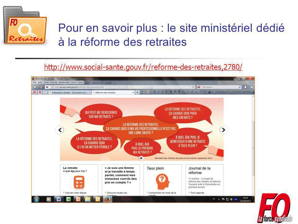 Pour en savoir plus : le site ministériel dédié à la réforme des retraites http://www.social-sante.gouv.fr/reforme-des-retraites,2780/