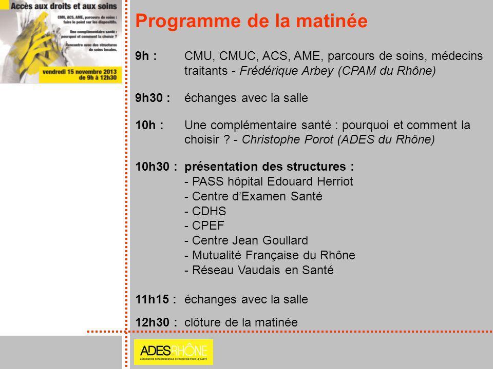 Programme de la matinée 9h : CMU, CMUC, ACS, AME, parcours de soins, médecins traitants - Frédérique Arbey (CPAM du Rhône) 9h30 : échanges avec la sal