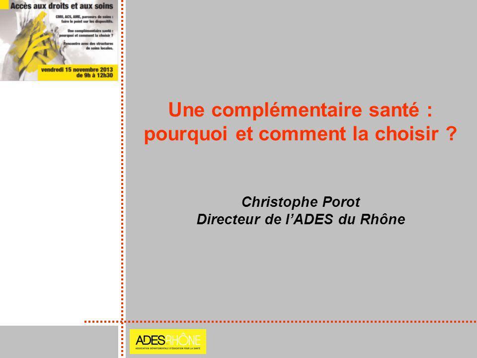 Une complémentaire santé : pourquoi et comment la choisir ? Christophe Porot Directeur de lADES du Rhône