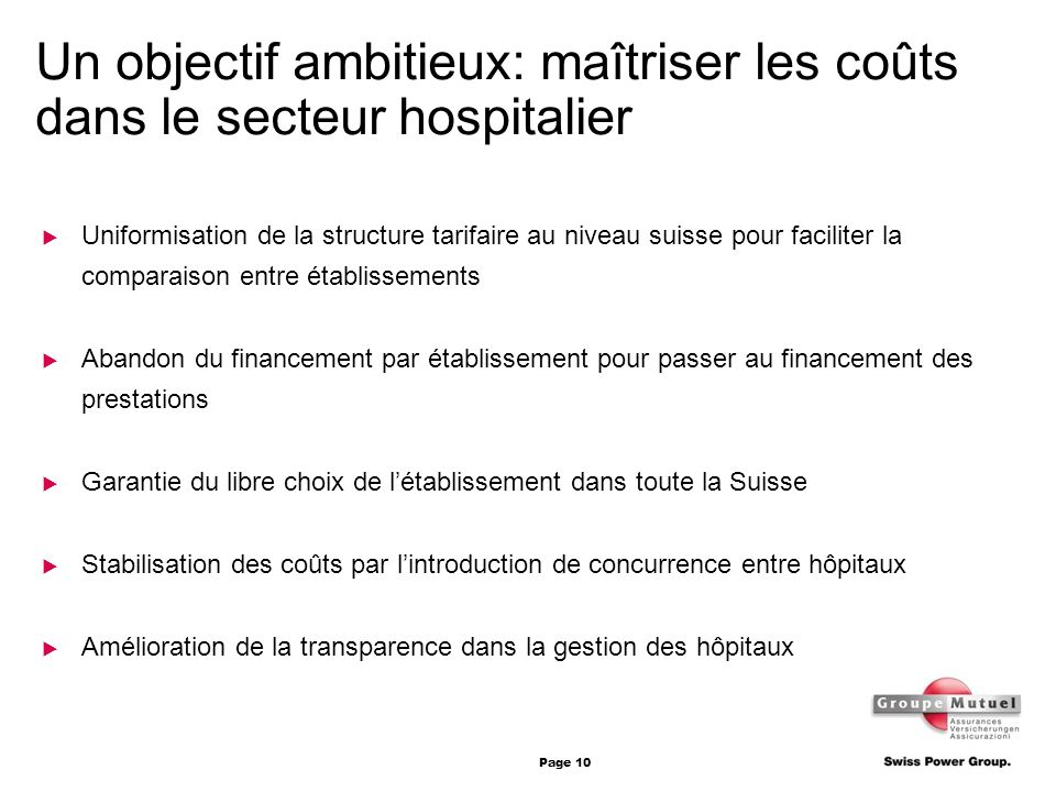 Page 10 Un objectif ambitieux: maîtriser les coûts dans le secteur hospitalier Uniformisation de la structure tarifaire au niveau suisse pour facilite