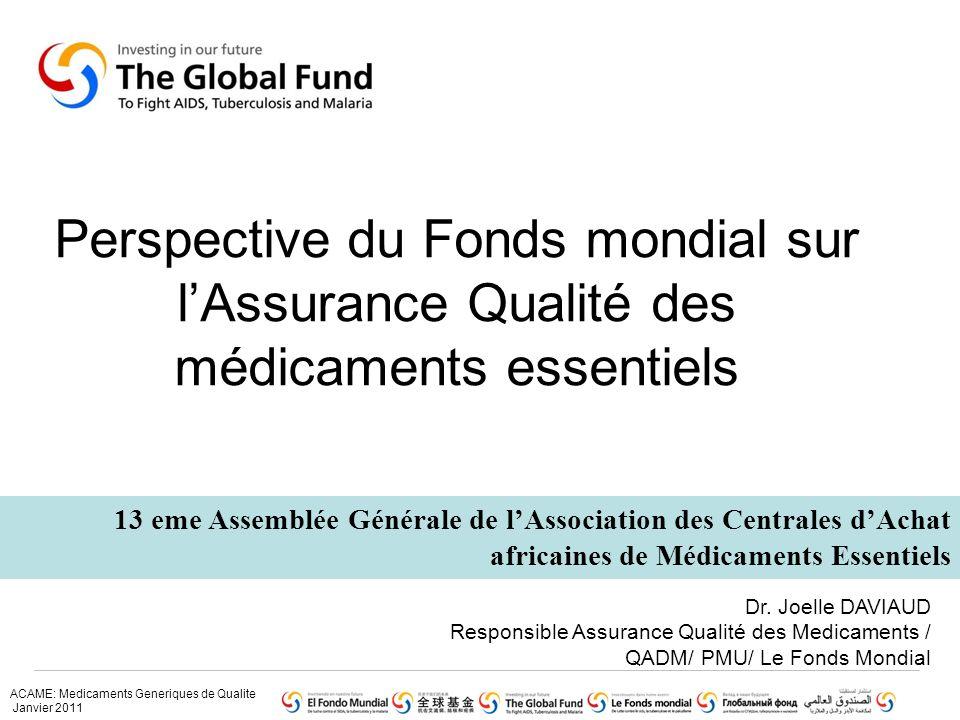 ACAME: Medicaments Generiques de Qualite Janvier 2011 Perspective du Fonds mondial sur lAssurance Qualité des médicaments essentiels 13 eme Assemblée Générale de lAssociation des Centrales dAchat africaines de Médicaments Essentiels Dr.