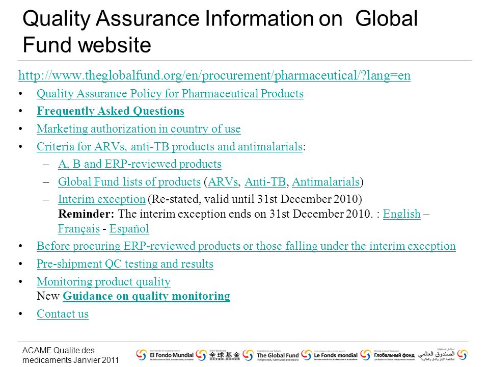 ACAME Qualite des medicaments Janvier 2011 http://www.theglobalfund.org/en/procurement/pharmaceutical/?lang=en Quality Assurance Policy for Pharmaceutical Products Frequently Asked Questions Marketing authorization in country of use Criteria for ARVs, anti-TB products and antimalarials:Criteria for ARVs, anti-TB products and antimalarials –A, B and ERP-reviewed productsA, B and ERP-reviewed products –Global Fund lists of products (ARVs, Anti-TB, Antimalarials)Global Fund lists of productsARVsAnti-TBAntimalarials –Interim exception (Re-stated, valid until 31st December 2010) Reminder: The interim exception ends on 31st December 2010.