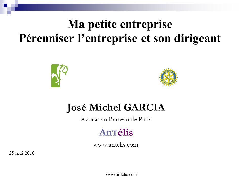 www.antelis.com Ma petite entreprise Pérenniser lentreprise et son dirigeant José Michel GARCIA Avocat au Barreau de Paris An T élis www.antelis.com 2