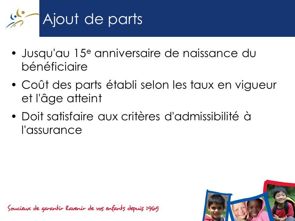 Ajout de parts Jusqu'au 15 e anniversaire de naissance du bénéficiaire Coût des parts établi selon les taux en vigueur et l'âge atteint Doit satisfair