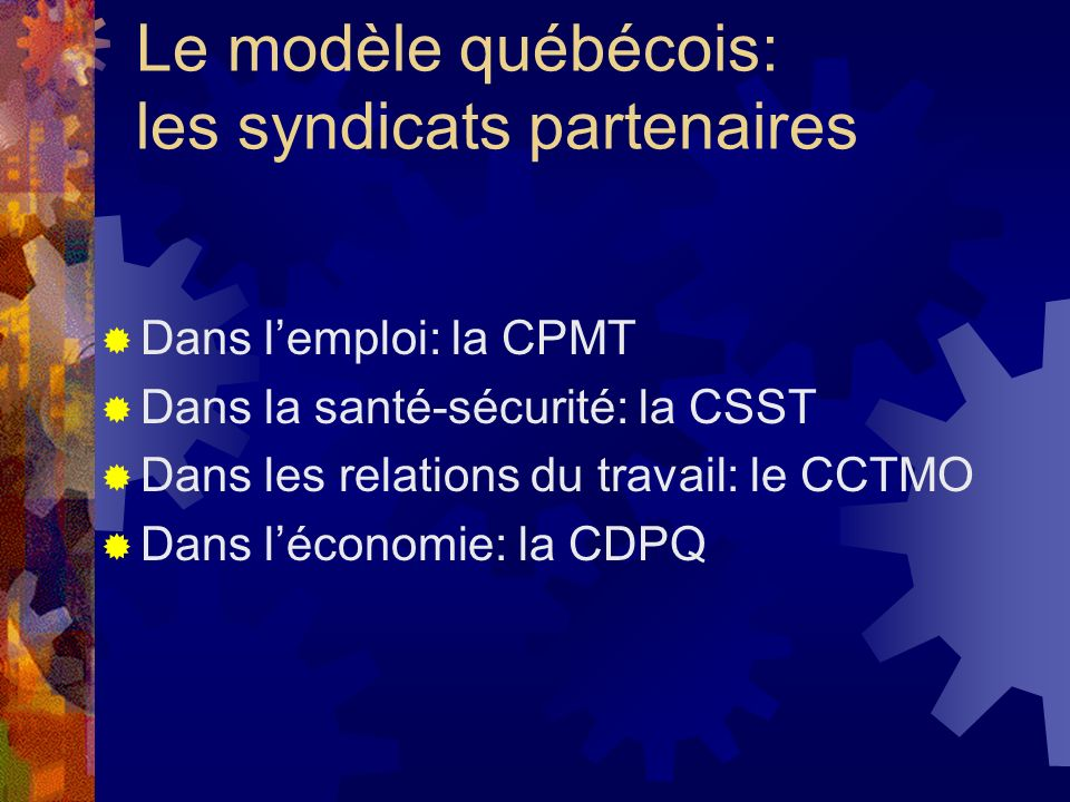 Le modèle québécois: les syndicats partenaires Dans lemploi: la CPMT Dans la santé-sécurité: la CSST Dans les relations du travail: le CCTMO Dans léco