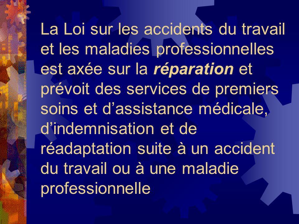 La Loi sur les accidents du travail et les maladies professionnelles est axée sur la réparation et prévoit des services de premiers soins et dassistan