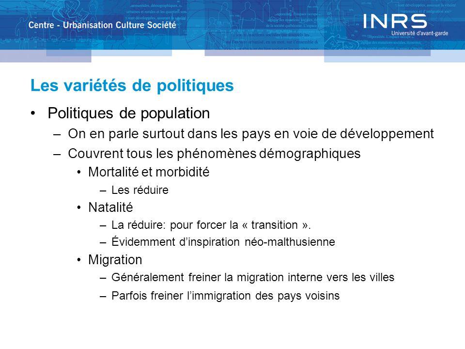 Les variétés de politiques Politiques de population –On en parle surtout dans les pays en voie de développement –Couvrent tous les phénomènes démographiques Mortalité et morbidité –Les réduire Natalité –La réduire: pour forcer la « transition ».