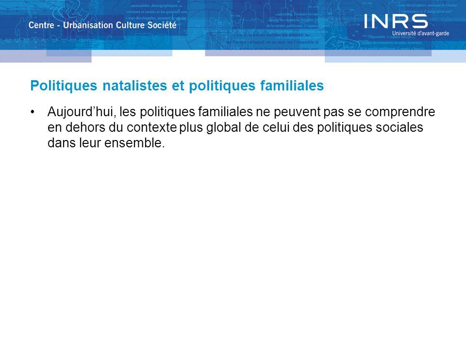 Politiques natalistes et politiques familiales Aujourdhui, les politiques familiales ne peuvent pas se comprendre en dehors du contexte plus global de celui des politiques sociales dans leur ensemble.