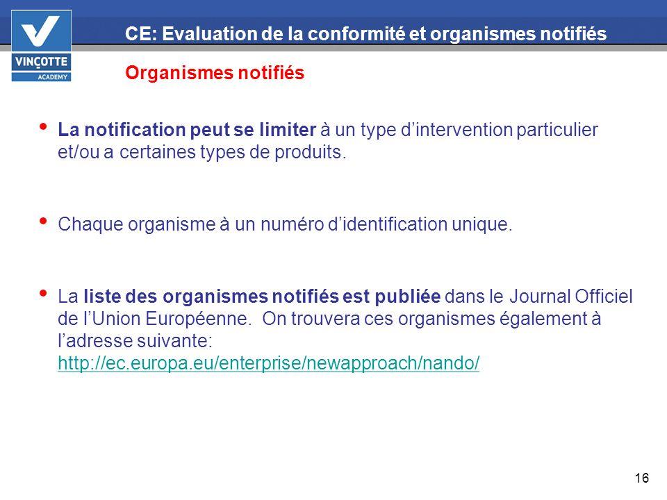 16 CE: Evaluation de la conformité et organismes notifiés Organismes notifiés La notification peut se limiter à un type dintervention particulier et/o