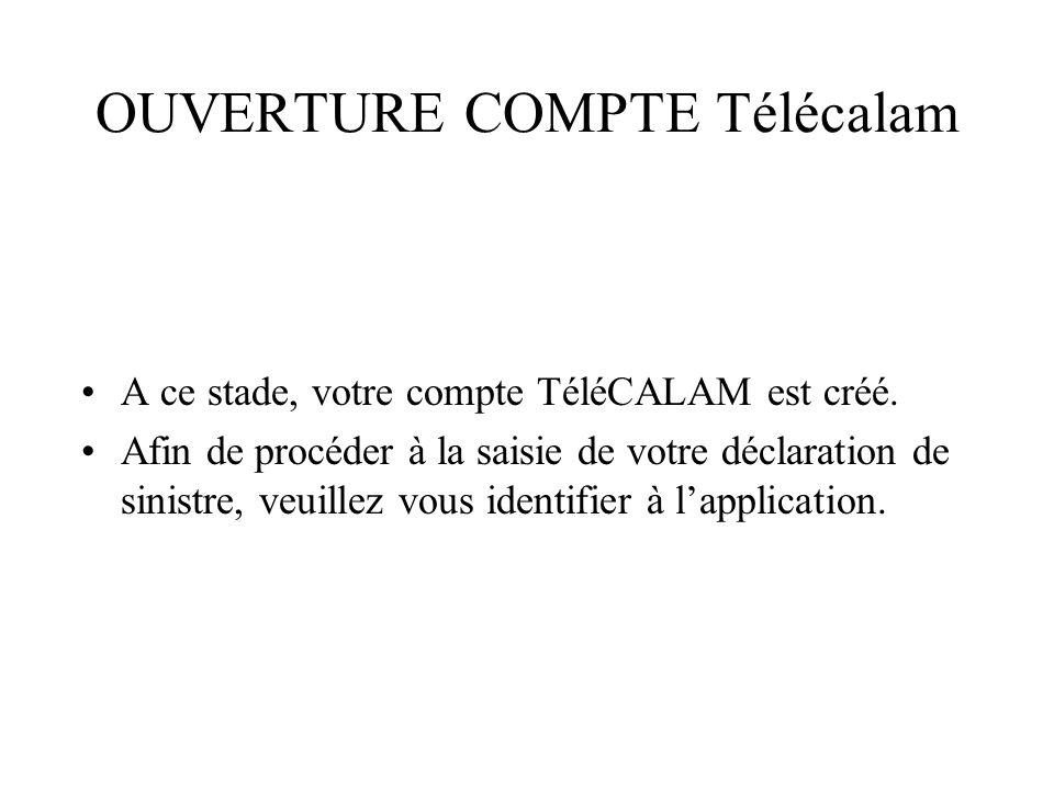 OUVERTURE COMPTE Télécalam A ce stade, votre compte TéléCALAM est créé. Afin de procéder à la saisie de votre déclaration de sinistre, veuillez vous i