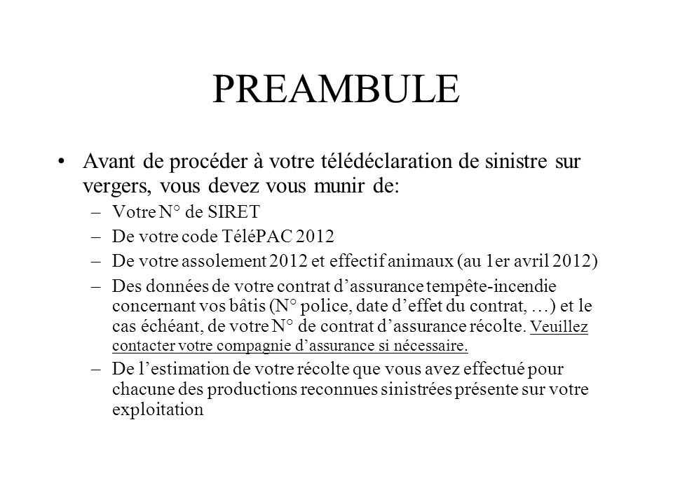 PREAMBULE Avant de procéder à votre télédéclaration de sinistre sur vergers, vous devez vous munir de: –Votre N° de SIRET –De votre code TéléPAC 2012