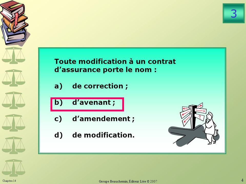 Chapitre 14 Groupe Beauchemin, Éditeur Ltée © 2007 4 Toute modification à un contrat dassurance porte le nom : a)de correction ; b)davenant ; c)damendement ; d)de modification.