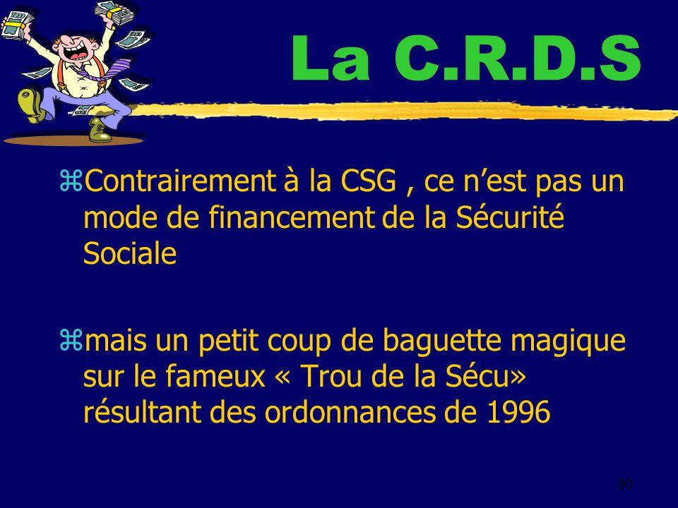 30 La C.R.D.S z Contrairement à la CSG, ce nest pas un mode de financement de la Sécurité Sociale z mais un petit coup de baguette magique sur le fameux « Trou de la Sécu» résultant des ordonnances de 1996