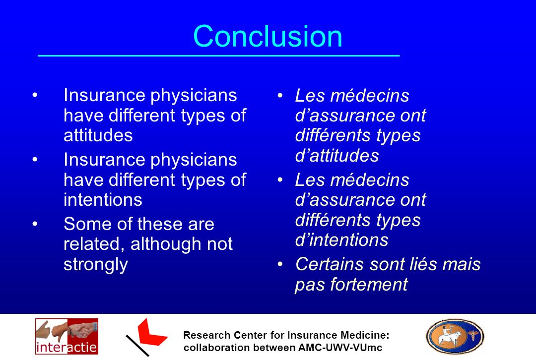 Research Center for Insurance Medicine: collaboration between AMC-UWV-VUmc Conclusion Insurance physicians have different types of attitudes Insurance physicians have different types of intentions Some of these are related, although not strongly Les médecins dassurance ont différents types dattitudes Les médecins dassurance ont différents types dintentions Certains sont liés mais pas fortement