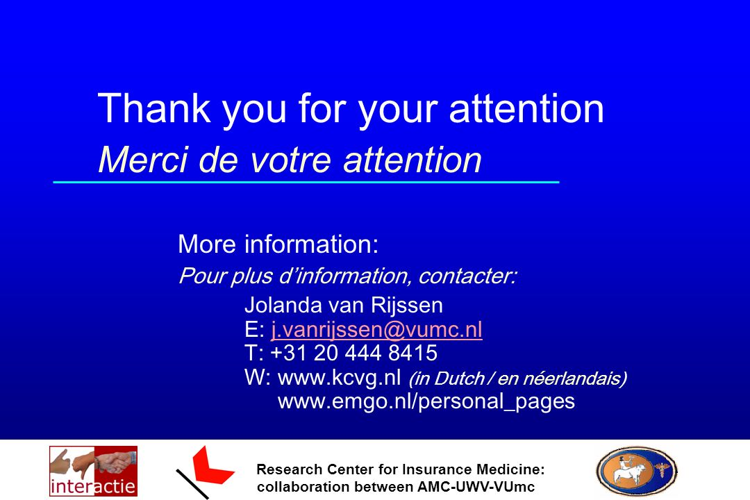 Research Center for Insurance Medicine: collaboration between AMC-UWV-VUmc Thank you for your attention Merci de votre attention More information: Pour plus dinformation, contacter: Jolanda van Rijssen E: j.vanrijssen@vumc.nl T: +31 20 444 8415 W: www.kcvg.nl (in Dutch / en néerlandais) www.emgo.nl/personal_pagesj.vanrijssen@vumc.nl