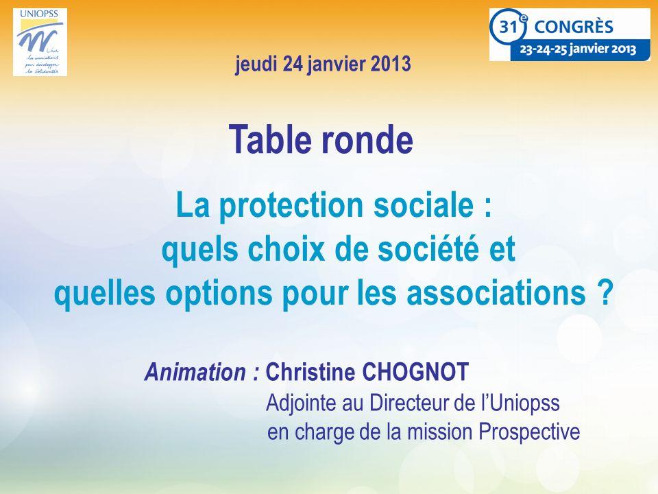 jeudi 24 janvier 2013 La protection sociale : quels choix de société et quelles options pour les associations ? Table ronde Animation : Christine CHOG