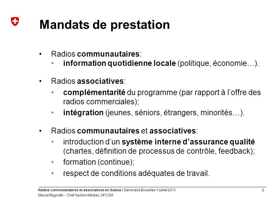 5 Radios communautaires et associatives en Suisse I Séminaire Bruxelles 1 juillet 2013 Marcel Regnotto - Chef Section Médias, OFCOM Mandats de prestation Radios communautaires: information quotidienne locale (politique, économie…).