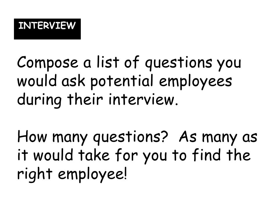 Compose a list of questions you would ask potential employees during their interview. How many questions? As many as it would take for you to find the