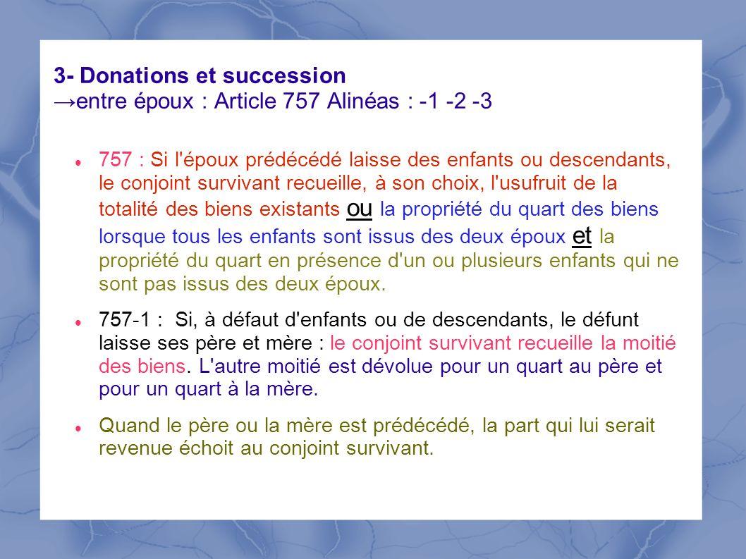 3- Donations et succession entre époux : Article 757 Alinéas : -1 -2 -3 757 : Si l'époux prédécédé laisse des enfants ou descendants, le conjoint surv
