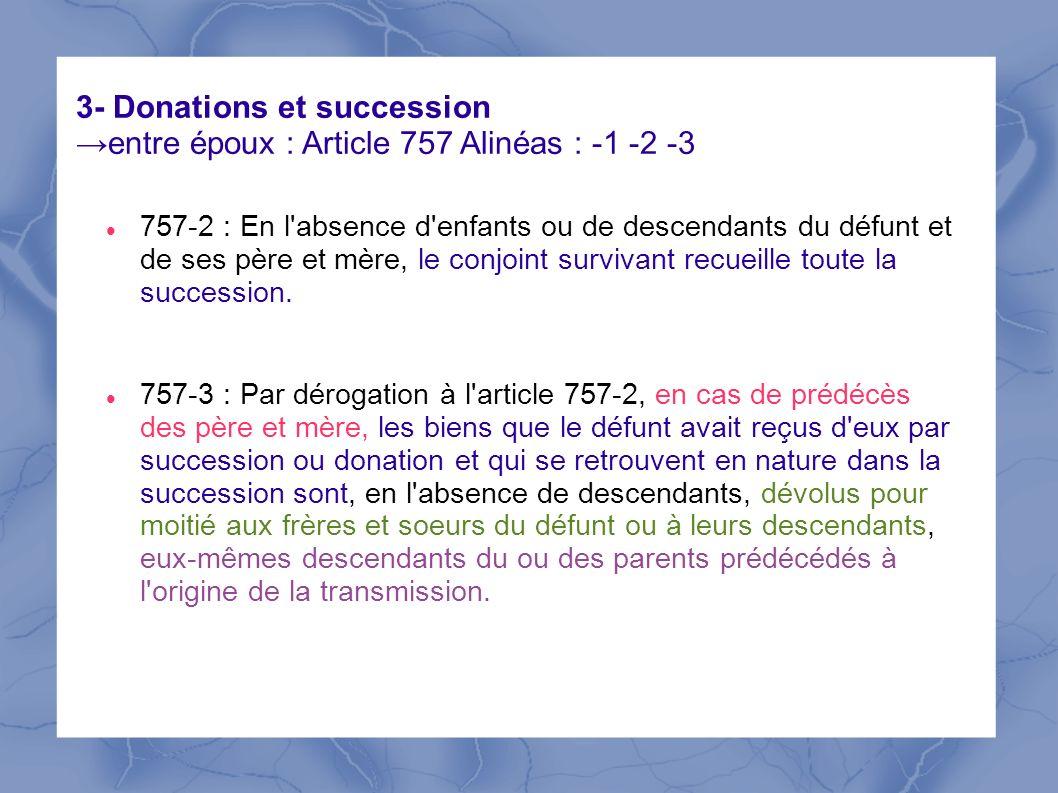 3- Donations et succession entre époux : Article 757 Alinéas : -1 -2 -3 757-2 : En l'absence d'enfants ou de descendants du défunt et de ses père et m