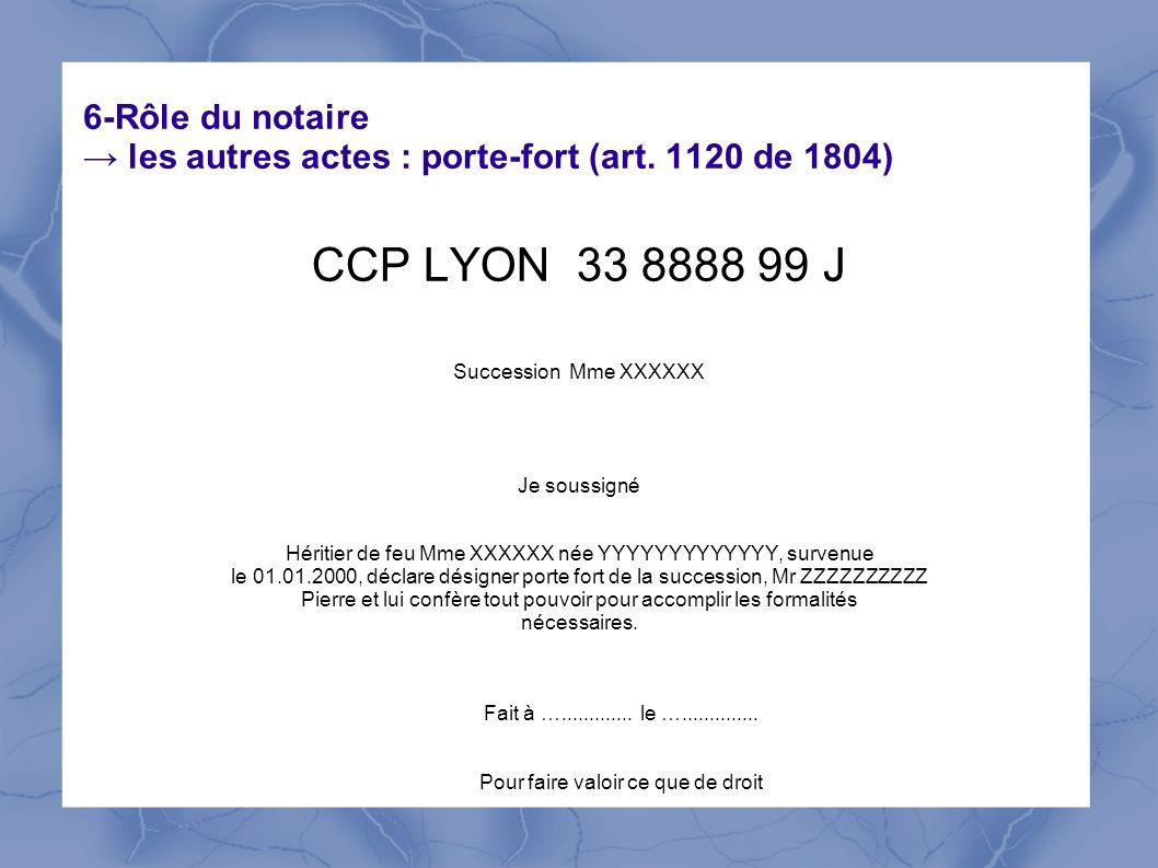 6-Rôle du notaire les autres actes : porte-fort (art. 1120 de 1804) CCP LYON 33 8888 99 J Succession Mme XXXXXX Je soussigné Héritier de feu Mme XXXXX