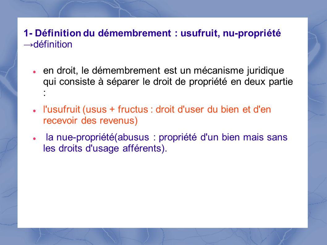 1- Définition du démembrement : usufruit, nu-propriétédéfinition en droit, le démembrement est un mécanisme juridique qui consiste à séparer le droit