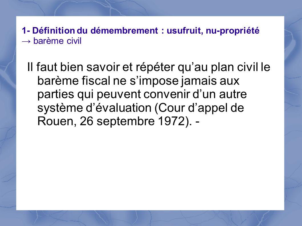 1- Définition du démembrement : usufruit, nu-propriété barème civil Il faut bien savoir et répéter quau plan civil le barème fiscal ne simpose jamais