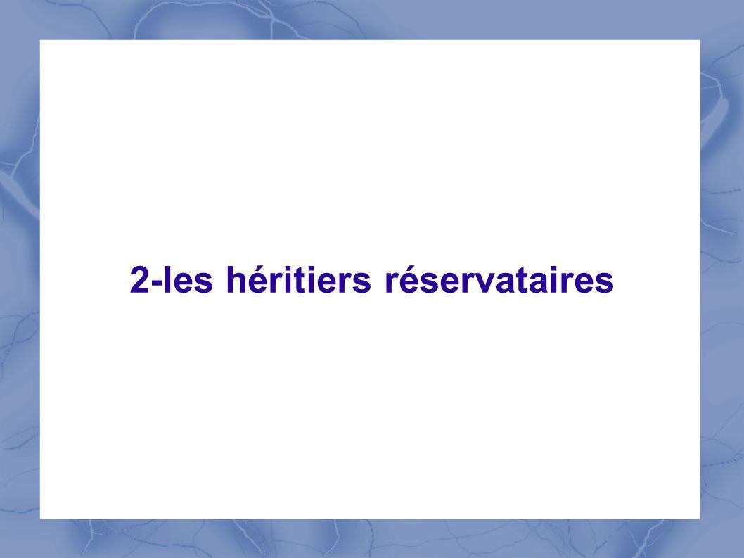 2-les héritiers réservatairesDéfinition En droit français, la réserve est la partie de la succession que la loi réserve à certains héritiers qui sont donc « protégés ».