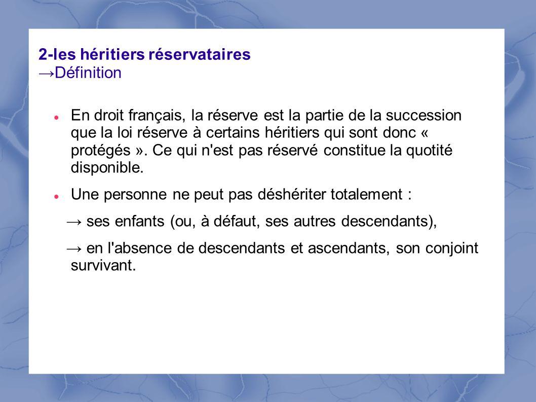 2-les héritiers réservatairesDéfinition En droit français, la réserve est la partie de la succession que la loi réserve à certains héritiers qui sont