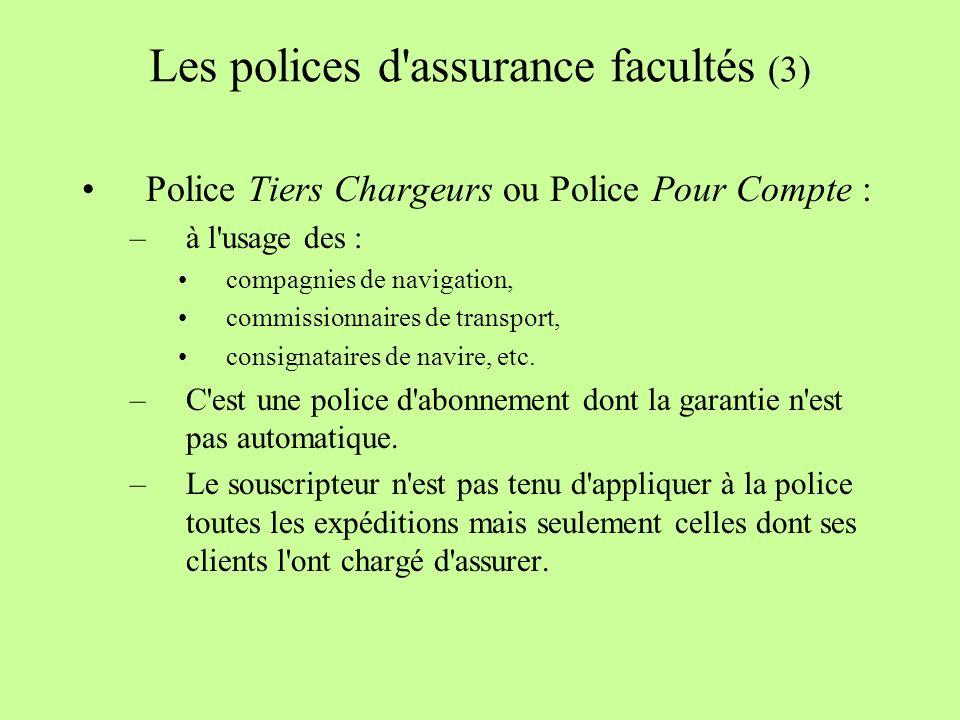 Les polices d assurance facultés (3) Police Tiers Chargeurs ou Police Pour Compte : –à l usage des : compagnies de navigation, commissionnaires de transport, consignataires de navire, etc.