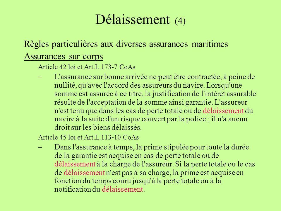 Délaissement (4) Règles particulières aux diverses assurances maritimes Assurances sur corps Article 42 loi et Art.L.173-7 CoAs –L assurance sur bonne arrivée ne peut être contractée, à peine de nullité, qu avec l accord des assureurs du navire.