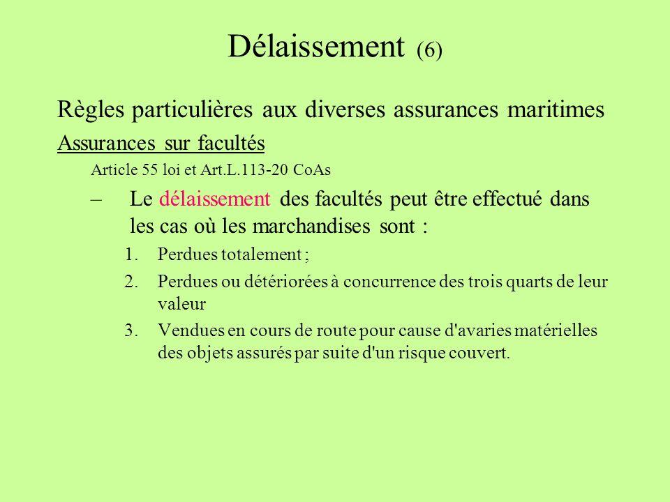Délaissement (6) Règles particulières aux diverses assurances maritimes Assurances sur facultés Article 55 loi et Art.L.113-20 CoAs –Le délaissement des facultés peut être effectué dans les cas où les marchandises sont : 1.Perdues totalement ; 2.Perdues ou détériorées à concurrence des trois quarts de leur valeur 3.Vendues en cours de route pour cause d avaries matérielles des objets assurés par suite d un risque couvert.